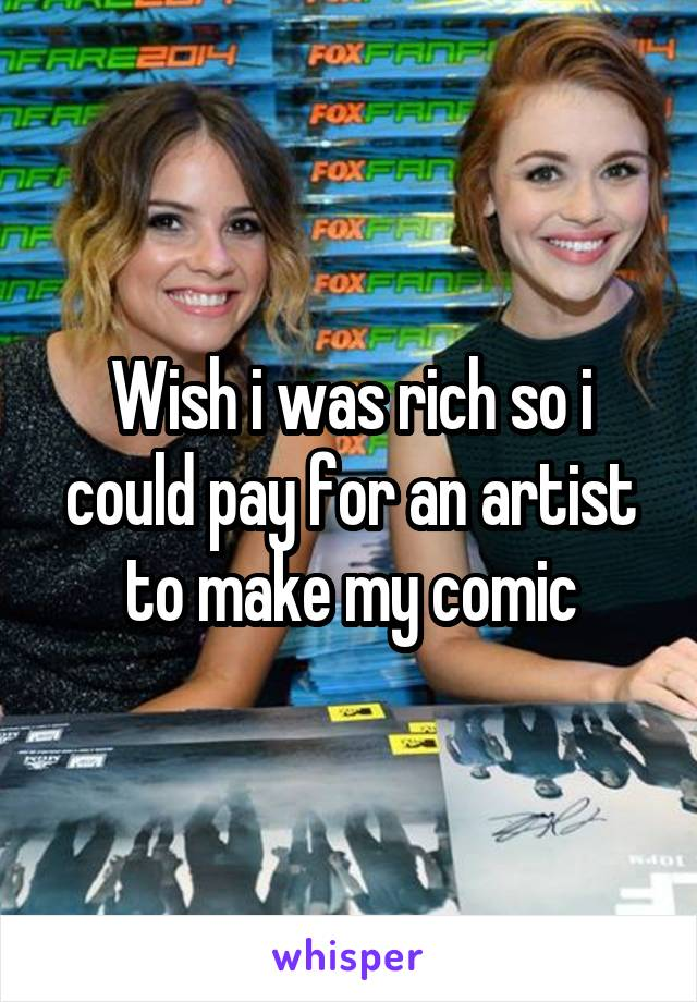 Wish i was rich so i could pay for an artist to make my comic