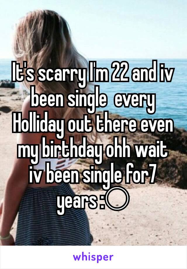 It's scarry I'm 22 and iv been single  every Holliday out there even my birthday ohh wait iv been single for7 years :○