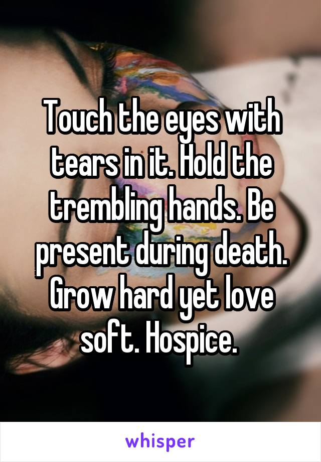 Touch the eyes with tears in it. Hold the trembling hands. Be present during death. Grow hard yet love soft. Hospice.