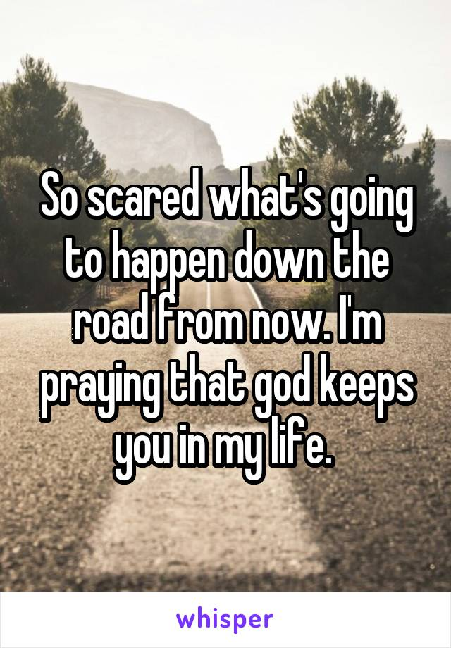 So scared what's going to happen down the road from now. I'm praying that god keeps you in my life.
