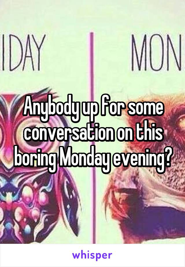 Anybody up for some conversation on this boring Monday evening?