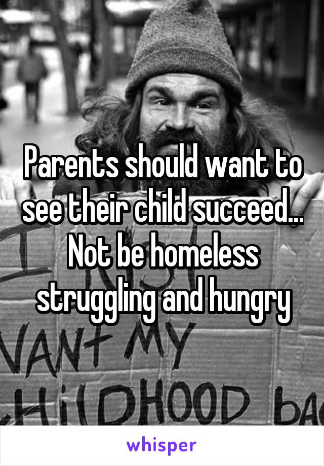 Parents should want to see their child succeed... Not be homeless struggling and hungry
