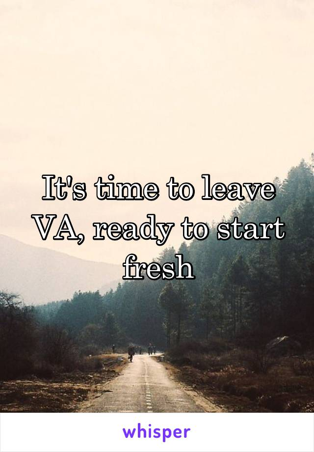 It's time to leave VA, ready to start fresh