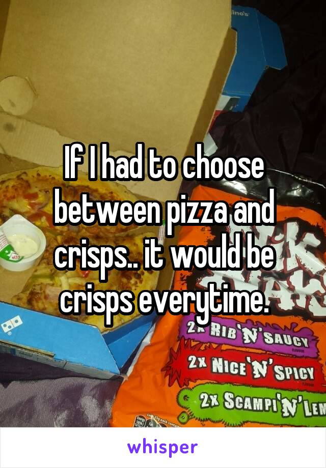 If I had to choose between pizza and crisps.. it would be crisps everytime.