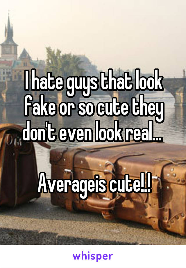 I hate guys that look fake or so cute they don't even look real...   Averageis cute!.!