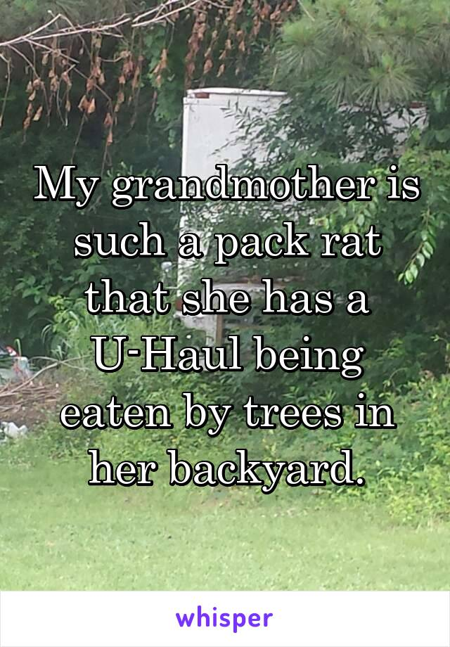 My grandmother is such a pack rat that she has a U-Haul being eaten by trees in her backyard.