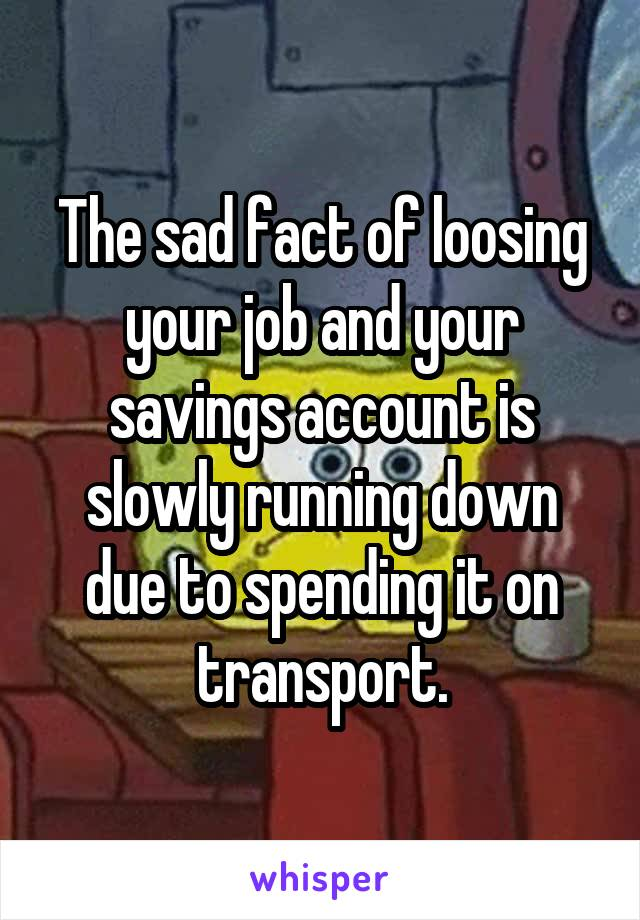 The sad fact of loosing your job and your savings account is slowly running down due to spending it on transport.