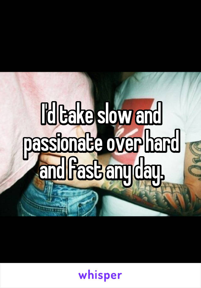 I'd take slow and passionate over hard and fast any day.