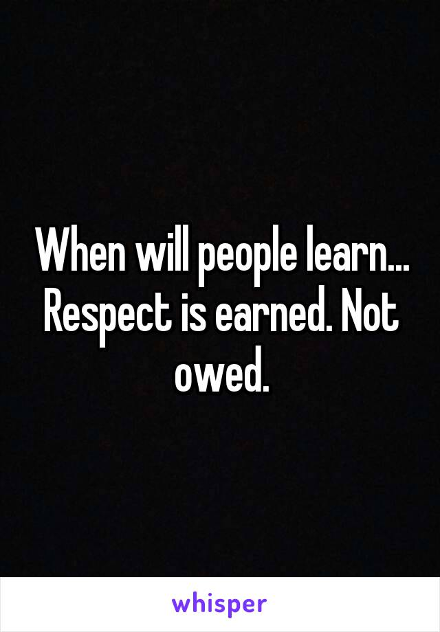 When will people learn... Respect is earned. Not owed.