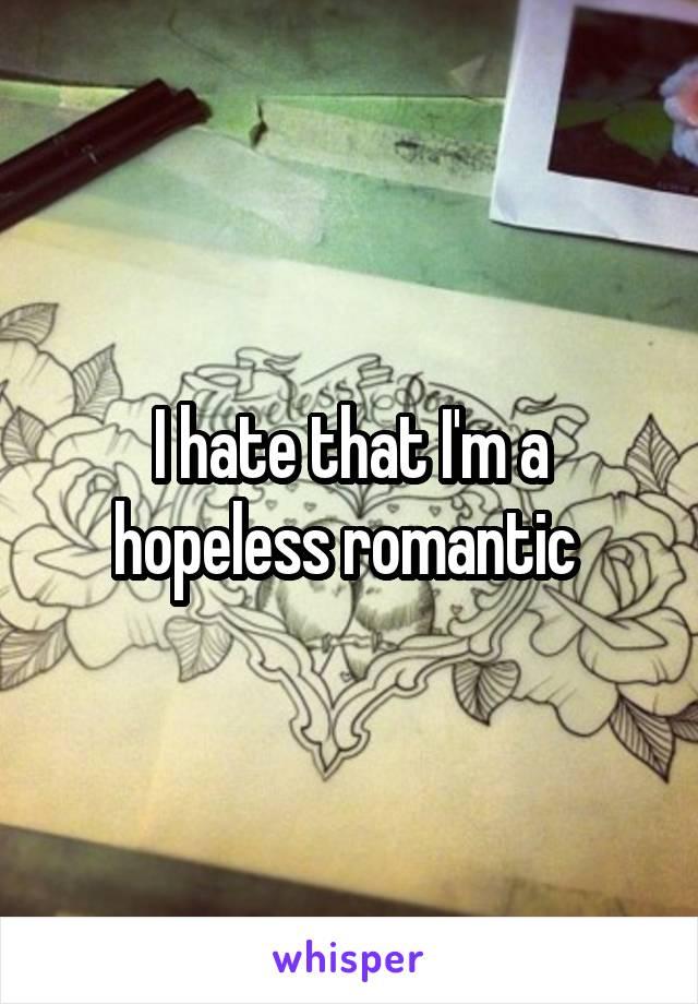 I hate that I'm a hopeless romantic
