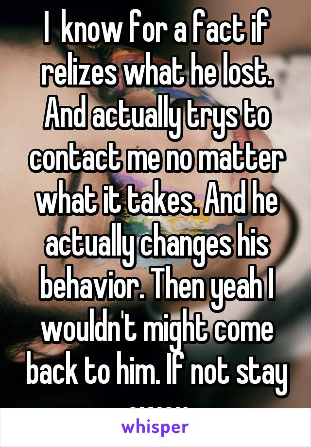 I  know for a fact if relizes what he lost. And actually trys to contact me no matter what it takes. And he actually changes his behavior. Then yeah I wouldn't might come back to him. If not stay away
