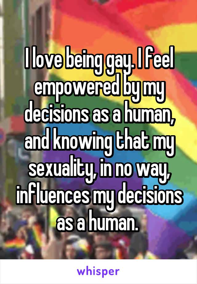 I love being gay. I feel empowered by my decisions as a human, and knowing that my sexuality, in no way, influences my decisions as a human.