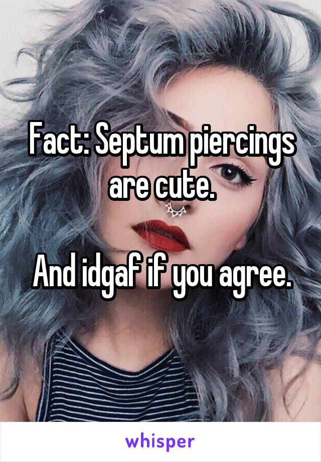 Fact: Septum piercings are cute.  And idgaf if you agree.