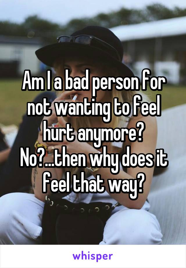 Am I a bad person for not wanting to feel hurt anymore? No?...then why does it feel that way?