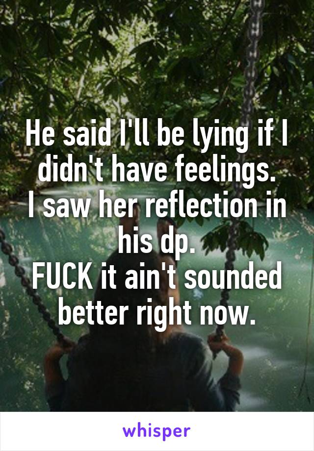 He said I'll be lying if I didn't have feelings. I saw her reflection in his dp. FUCK it ain't sounded better right now.