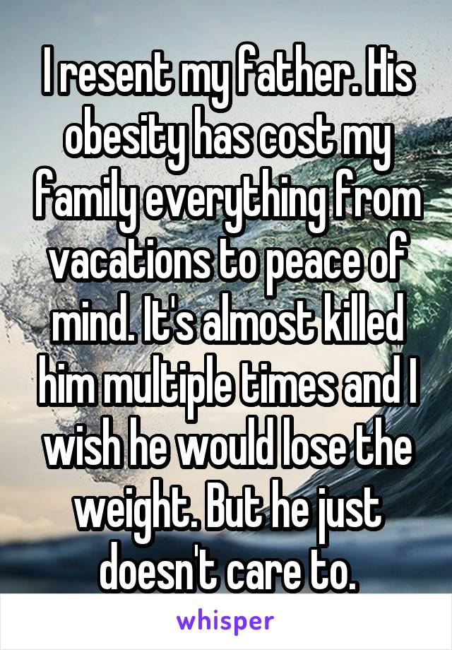 I resent my father. His obesity has cost my family everything from vacations to peace of mind. It's almost killed him multiple times and I wish he would lose the weight. But he just doesn't care to.