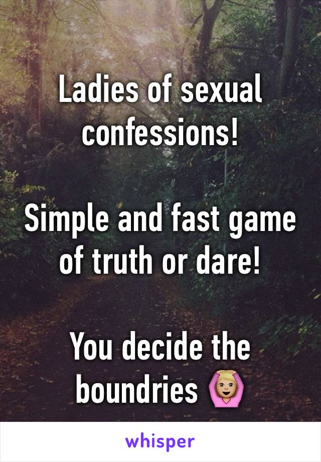 Ladies of sexual confessions!  Simple and fast game of truth or dare!   You decide the boundries 🙆🏼