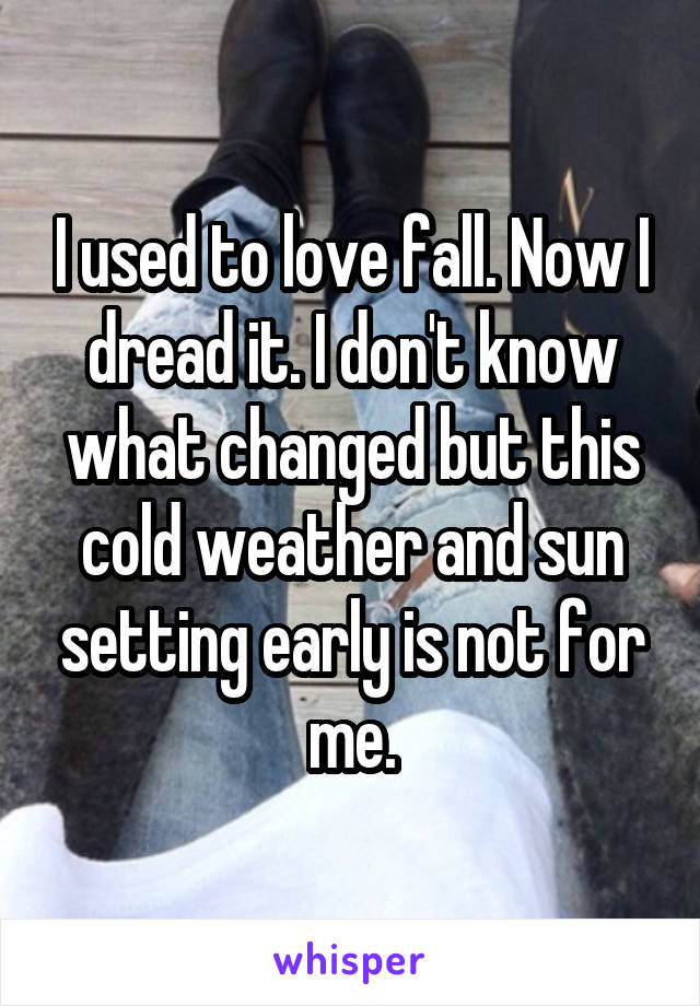 I used to love fall. Now I dread it. I don't know what changed but this cold weather and sun setting early is not for me.