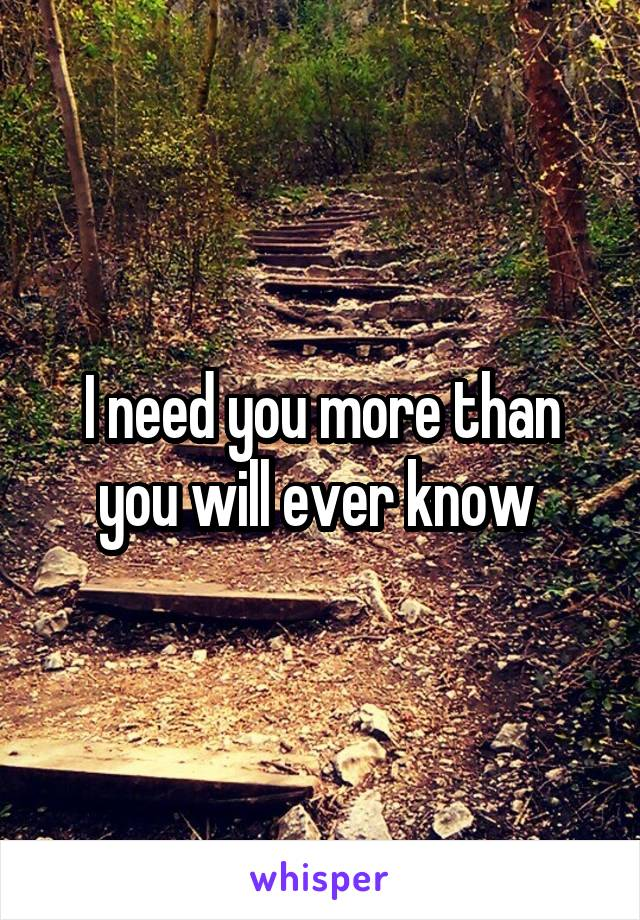 I need you more than you will ever know