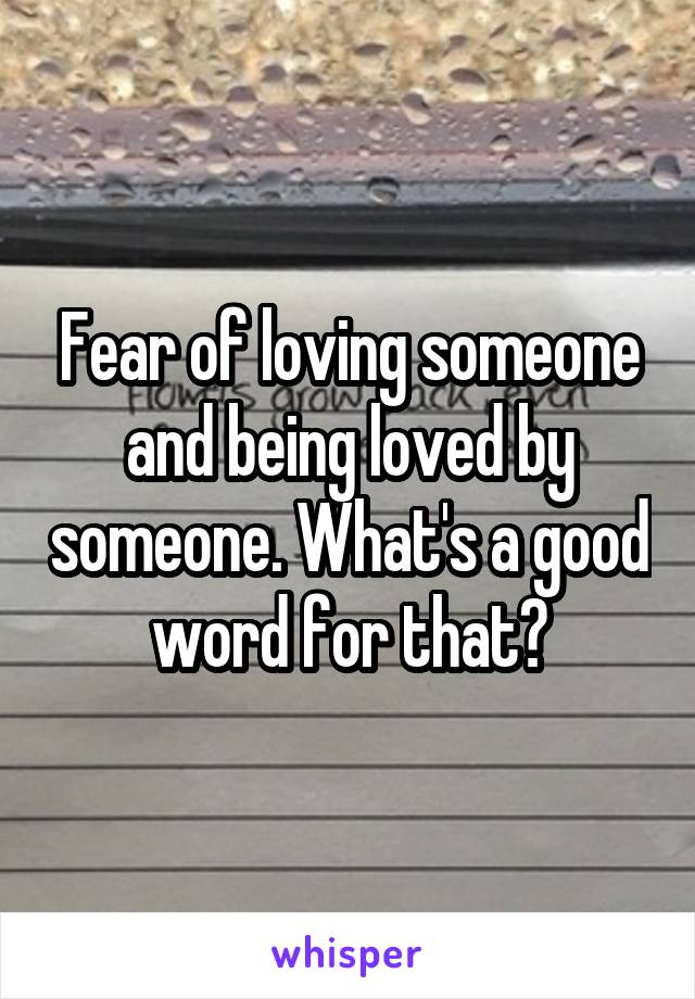Fear of loving someone and being loved by someone. What's a good word for that?