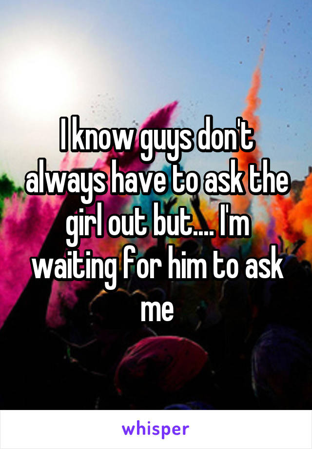 I know guys don't always have to ask the girl out but.... I'm waiting for him to ask me