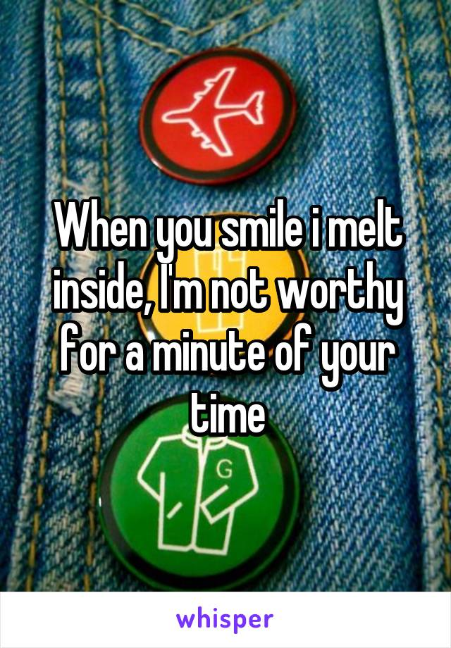 When you smile i melt inside, I'm not worthy for a minute of your time