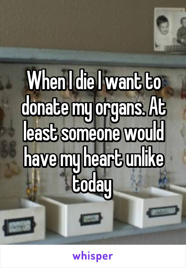 When I die I want to donate my organs. At least someone would have my heart unlike today