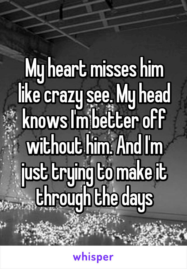 My heart misses him like crazy see. My head knows I'm better off without him. And I'm just trying to make it through the days