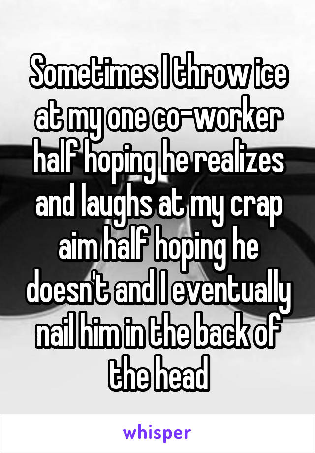Sometimes I throw ice at my one co-worker half hoping he realizes and laughs at my crap aim half hoping he doesn't and I eventually nail him in the back of the head