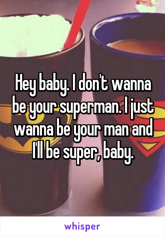Hey baby. I don't wanna be your superman. I just wanna be your man and I'll be super, baby.