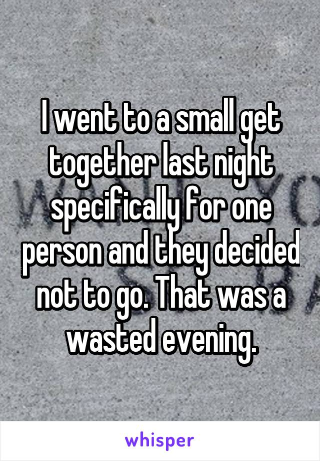 I went to a small get together last night specifically for one person and they decided not to go. That was a wasted evening.