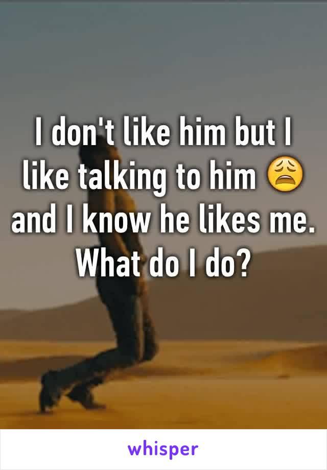 I don't like him but I like talking to him 😩 and I know he likes me. What do I do?