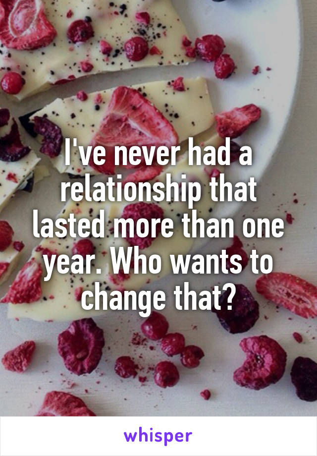 I've never had a relationship that lasted more than one year. Who wants to change that?