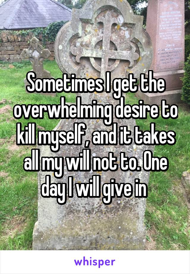 Sometimes I get the overwhelming desire to kill myself, and it takes all my will not to. One day I will give in