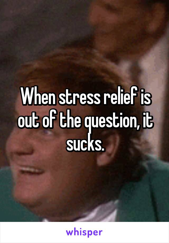 When stress relief is out of the question, it sucks.