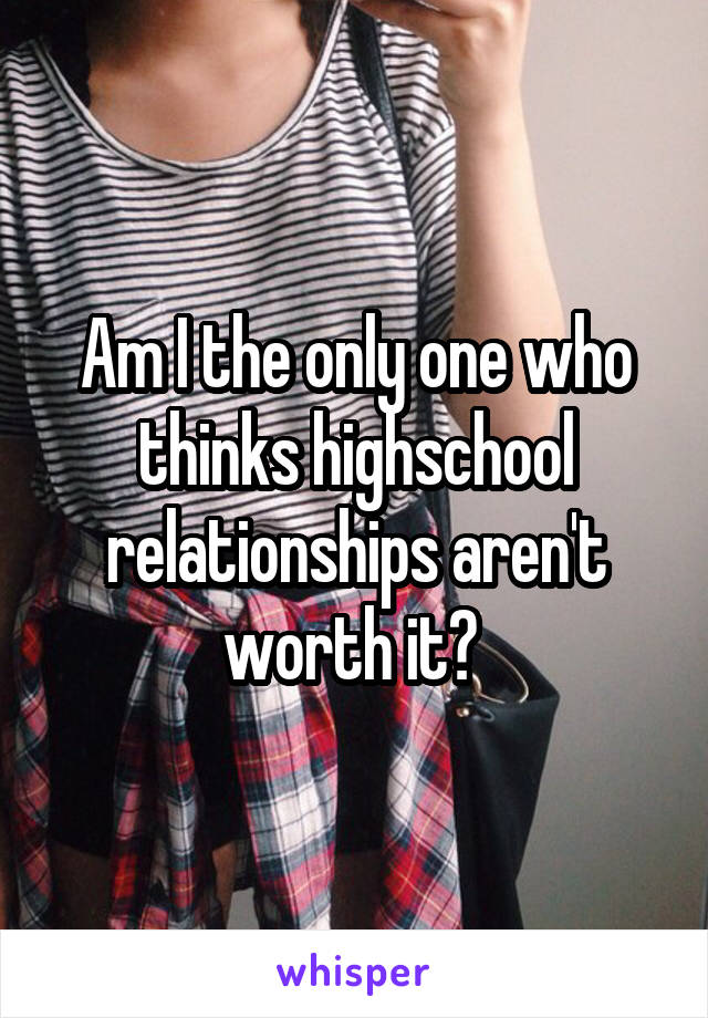 Am I the only one who thinks highschool relationships aren't worth it?