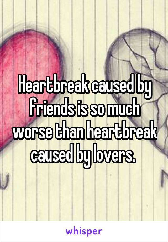 Heartbreak caused by friends is so much worse than heartbreak caused by lovers.