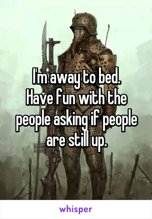 I'm away to bed. Have fun with the people asking if people are still up.