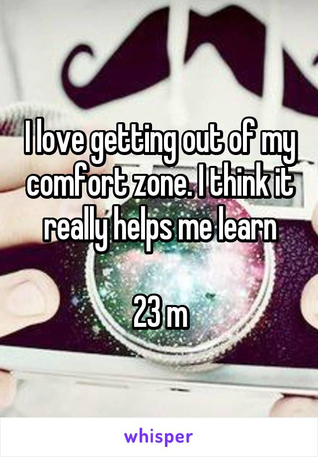 I love getting out of my comfort zone. I think it really helps me learn  23 m