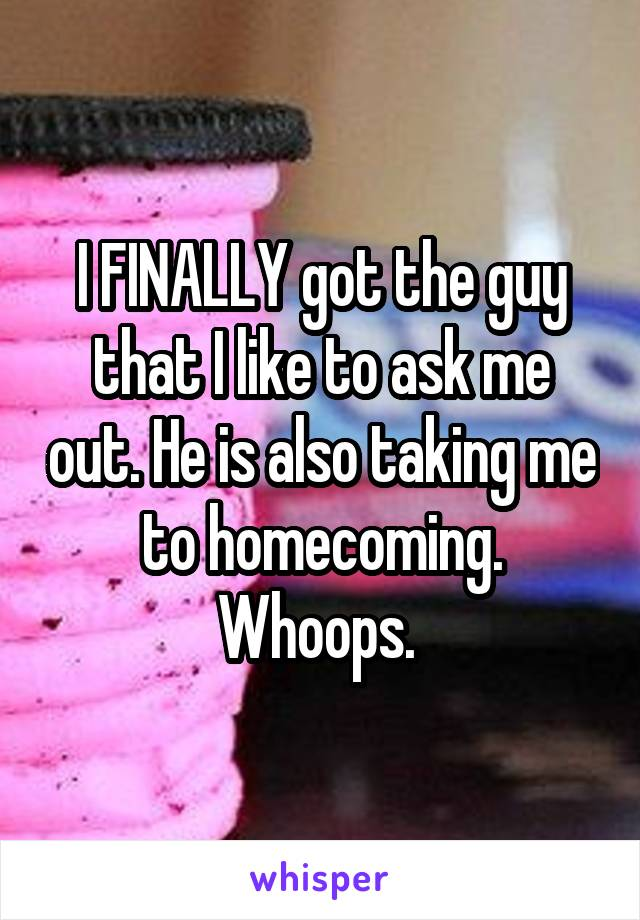 I FINALLY got the guy that I like to ask me out. He is also taking me to homecoming. Whoops.
