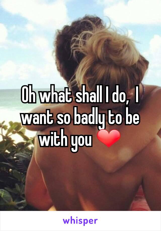 Oh what shall I do,  I want so badly to be with you ❤
