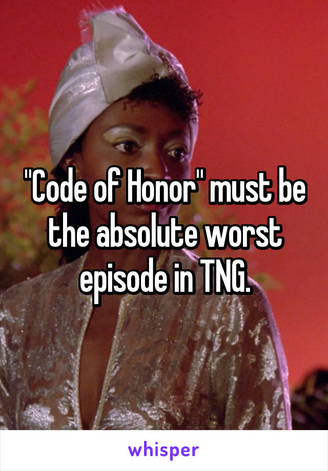 """""""Code of Honor"""" must be the absolute worst episode in TNG."""