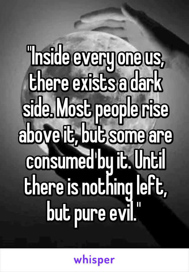 """""""Inside every one us, there exists a dark side. Most people rise above it, but some are consumed by it. Until there is nothing left, but pure evil."""""""