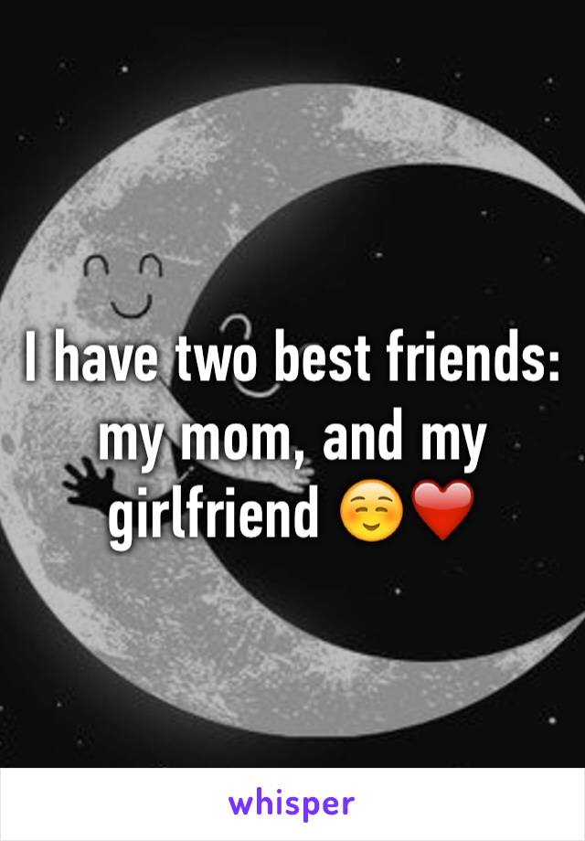 I have two best friends: my mom, and my girlfriend ☺️❤️