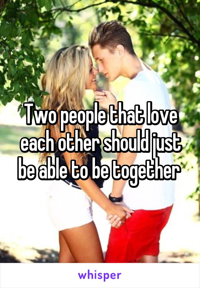 Two people that love each other should just be able to be together