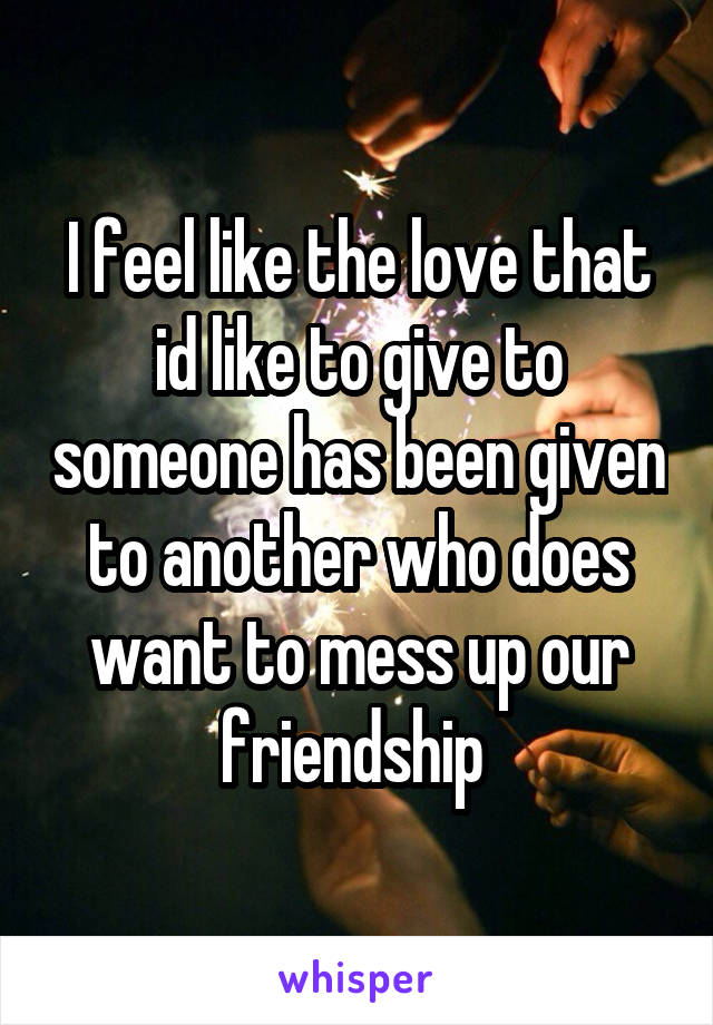 I feel like the love that id like to give to someone has been given to another who does want to mess up our friendship
