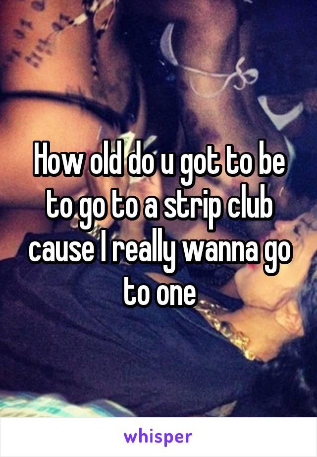 How old do u got to be to go to a strip club cause I really wanna go to one