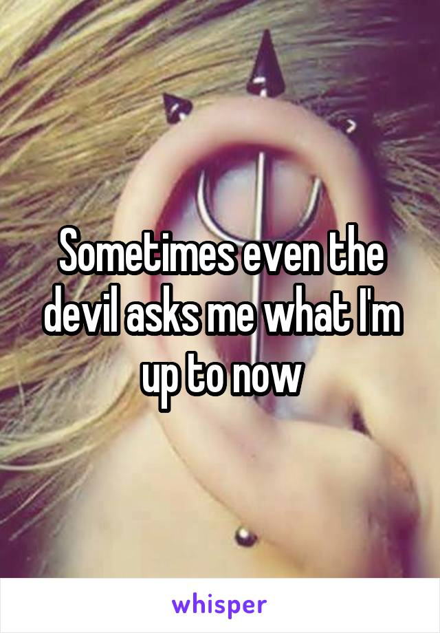 Sometimes even the devil asks me what I'm up to now