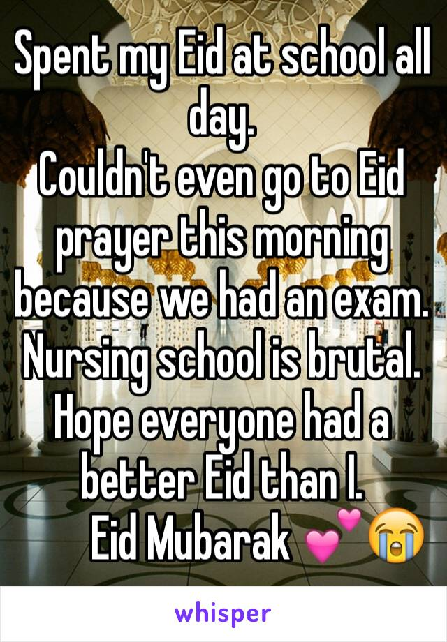 Spent my Eid at school all day. Couldn't even go to Eid prayer this morning because we had an exam.  Nursing school is brutal. Hope everyone had a better Eid than I.          Eid Mubarak 💕😭