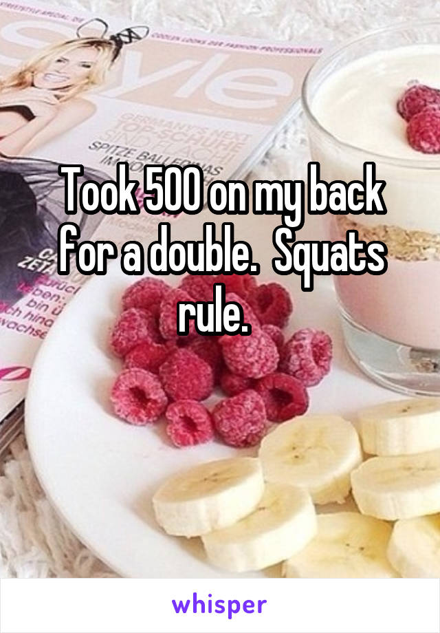 Took 500 on my back for a double.  Squats rule.
